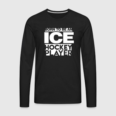 Born to be an Ice Hockey Player - Men's Premium Longsleeve Shirt