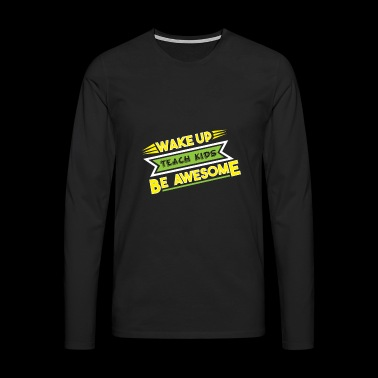 Wake up Teach kids be awesome Lehrer Lehrerin - Männer Premium Langarmshirt