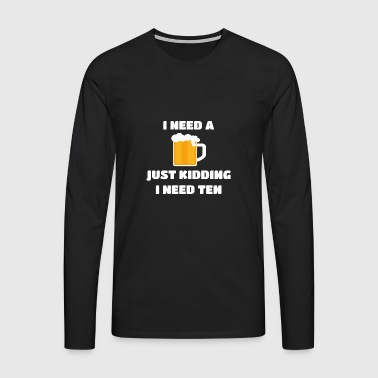 I Need A Beer | I need a beer. Shirt | party - Men's Premium Longsleeve Shirt
