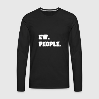 Ew People Text Introvert Funny Anti-Social - Herre premium T-shirt med lange ærmer