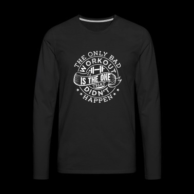 The Only Bad Workout Is The One That Did not Happen - Men's Premium Longsleeve Shirt
