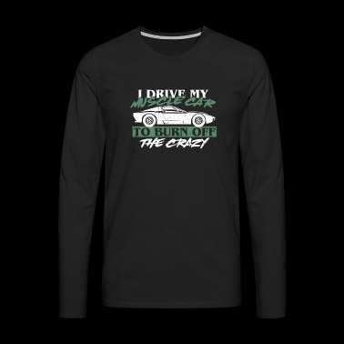 I drive my muscle to burn off the crazy shirt - Men's Premium Longsleeve Shirt