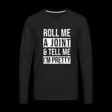 Roll me a joint and tell me I'm pretty - Männer Premium Langarmshirt
