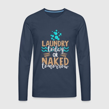 Laundry Today Or Naked Tomorrow - Funny Quote - T-shirt manches longues Premium Homme