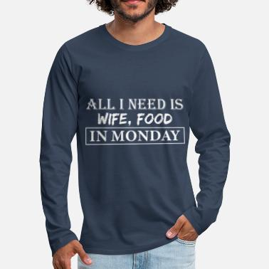 Monday What I need on Mondays is my wife and eat - Men's Premium Longsleeve Shirt