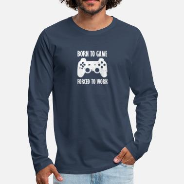 Born To Game Forcé de travailler - Gaming - T-shirt manches longues premium Homme