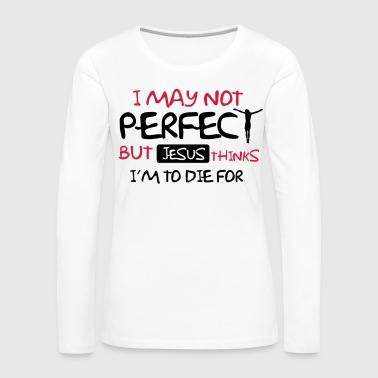 I'm not perfect but Jesus thinks I'm to die for - Women's Premium Longsleeve Shirt