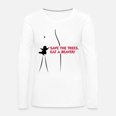 Cunnilingus Save the trees. Eat a beaver. - Women's Premium Longsleeve Shirt