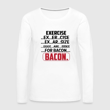Exercise EXERCISE .... BACON - Women's Premium Longsleeve Shirt