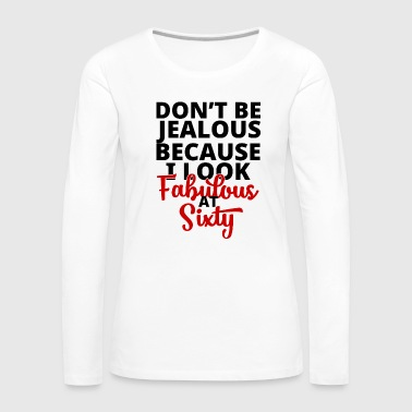60th Birthday: Don't 'Be Jealous Because I Look - Women's Premium Longsleeve Shirt
