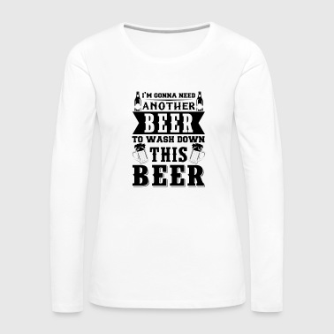 I m Gonna Need Another Beer To Wash Down This Beer - Women's Premium Longsleeve Shirt