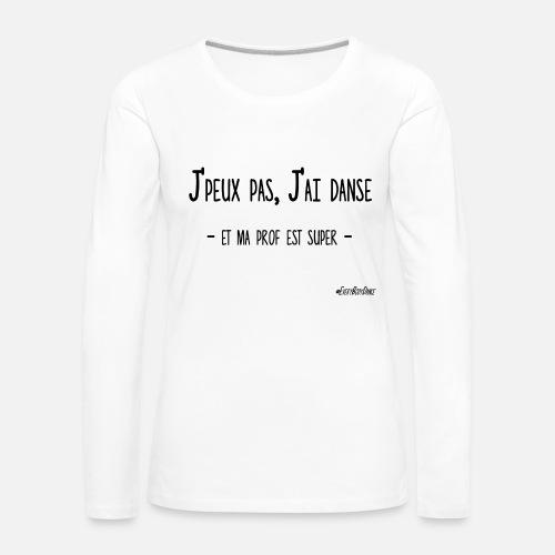 J PEUX PAS, J AI DANSE (ma prof) T-shirt manches longues premium Femme    Spreadshirt b072fec0ce16