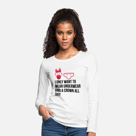 King Long sleeve shirts - I want to wear only underwear and a crown - Women's Premium Longsleeve Shirt white