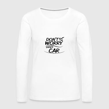Don't Worry - Drive Car - Women's Premium Longsleeve Shirt