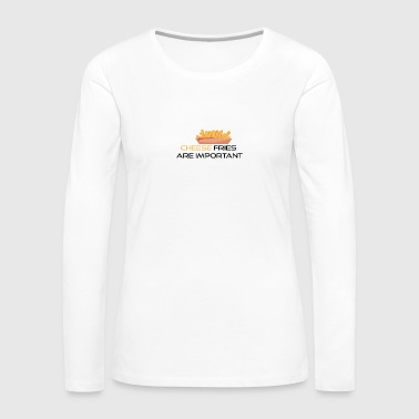 Cheese fries is important - Women's Premium Longsleeve Shirt