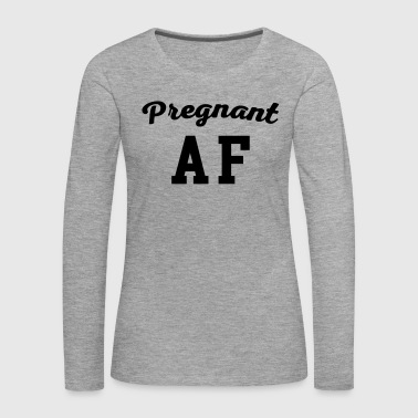 Pregnant AF Funny Quote Phone & Tablet Cases - Women's Premium Longsleeve Shirt