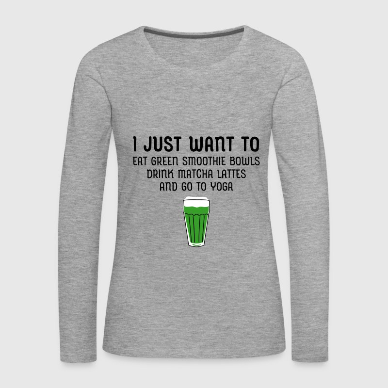 I Just Want To Eat Green Smoothie Bowls... - Women's Premium Longsleeve Shirt