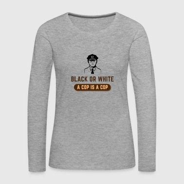 Cop BLACK OR WHITE A COP IS A COP - Women's Premium Longsleeve Shirt