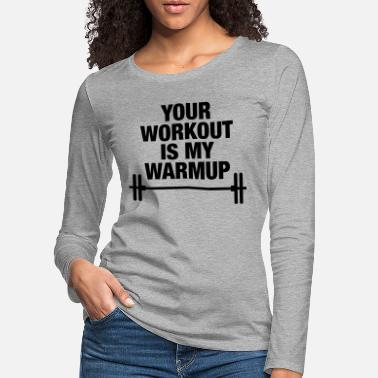 Your workout is my warmup. - Frauen Premium Langarmshirt