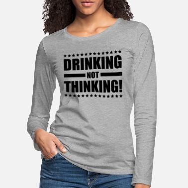 Booze drinking_not_thinking_ge1 - Women's Premium Longsleeve Shirt