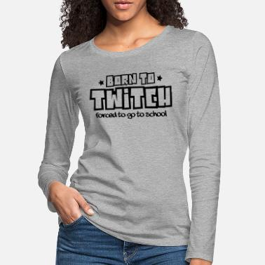 Twitch Born to twitch forced to go to school - Women's Premium Longsleeve Shirt