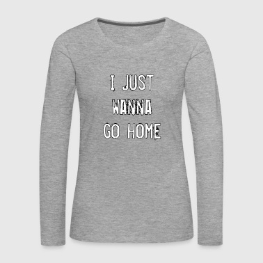 I JUST WANNA GO HOME - Women's Premium Longsleeve Shirt