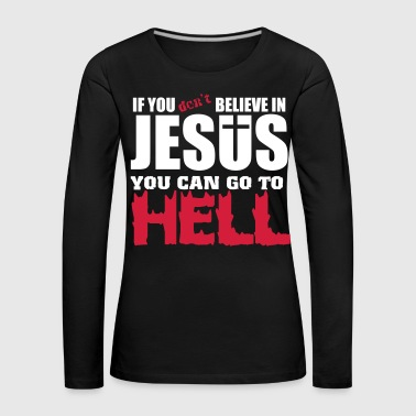 If you don't believe in Jesus you can go to hell - Dame premium T-shirt med lange ærmer