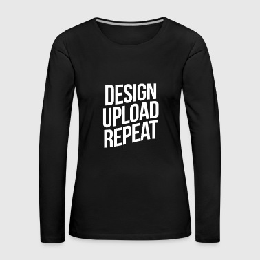Design Upload Repeat - Frauen Premium Langarmshirt