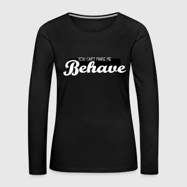 Cute & Behave Tshirt Design You can t make me behave - Women's Premium Longsleeve Shirt