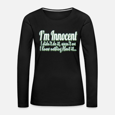 Honest I'm Innocent, I didn't do it,I Know Nothing - Women's Premium Longsleeve Shirt