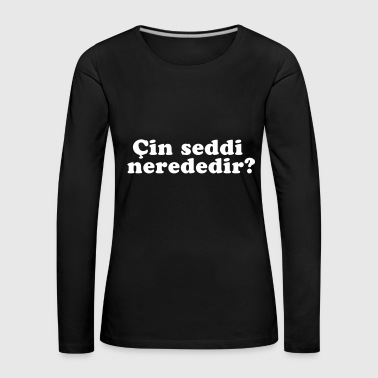 Cin seddi nerededir? T-shirt funny saying - Women's Premium Longsleeve Shirt