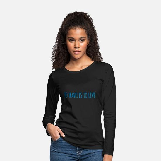 Quotes Long Sleeve Shirts - To travel is to live. - Women's Premium Longsleeve Shirt black