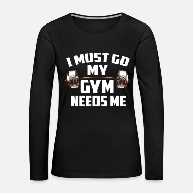 Gym I MUST GO MY GYM NEEDS ME - Frauen Premium Langarmshirt