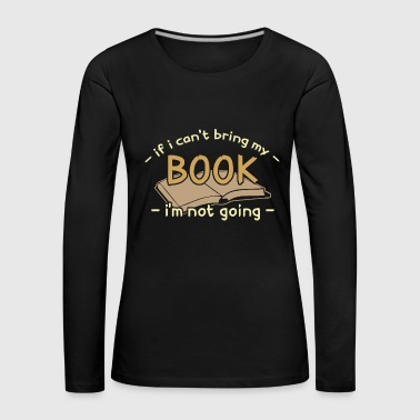Take If i cant bring my book i'm not going reading book - Women's Premium Longsleeve Shirt