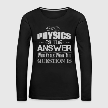 Big Bang Physics is the Answer Who cares what the question - Women's Premium Longsleeve Shirt
