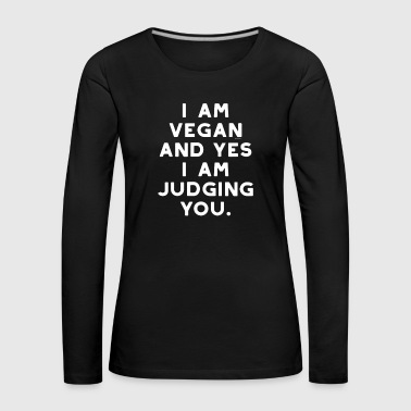 Funny Vegan I am vegan at yes I am judging you - Women's Premium Longsleeve Shirt