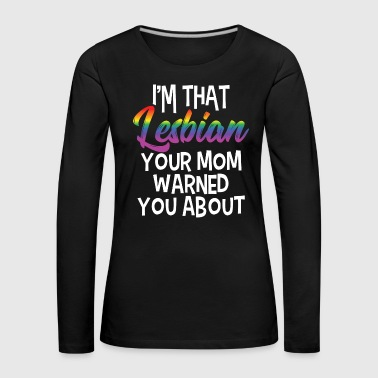 LGBT Gay Pride Lesbian I'm that Lesbian your Mom warned you about - Women's Premium Longsleeve Shirt