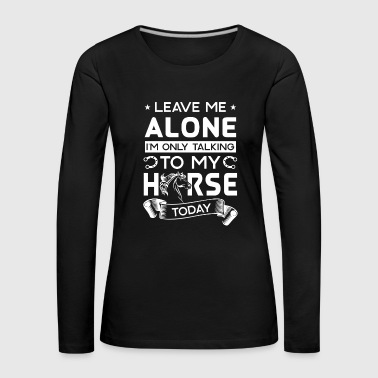 Leave me alone i'm only talking to my horse today - Vrouwen Premium shirt met lange mouwen