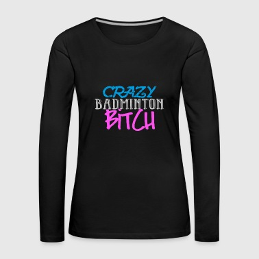 Crazy Badminton Bitch Fun Shirt - Women's Premium Longsleeve Shirt