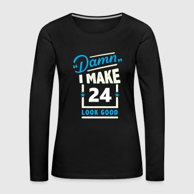Damn Damn I make 24 look good - Women's Premium Longsleeve Shirt