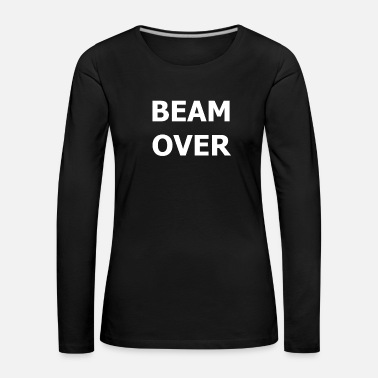 Over BEAM OVER the beam is over - Women's Premium Longsleeve Shirt