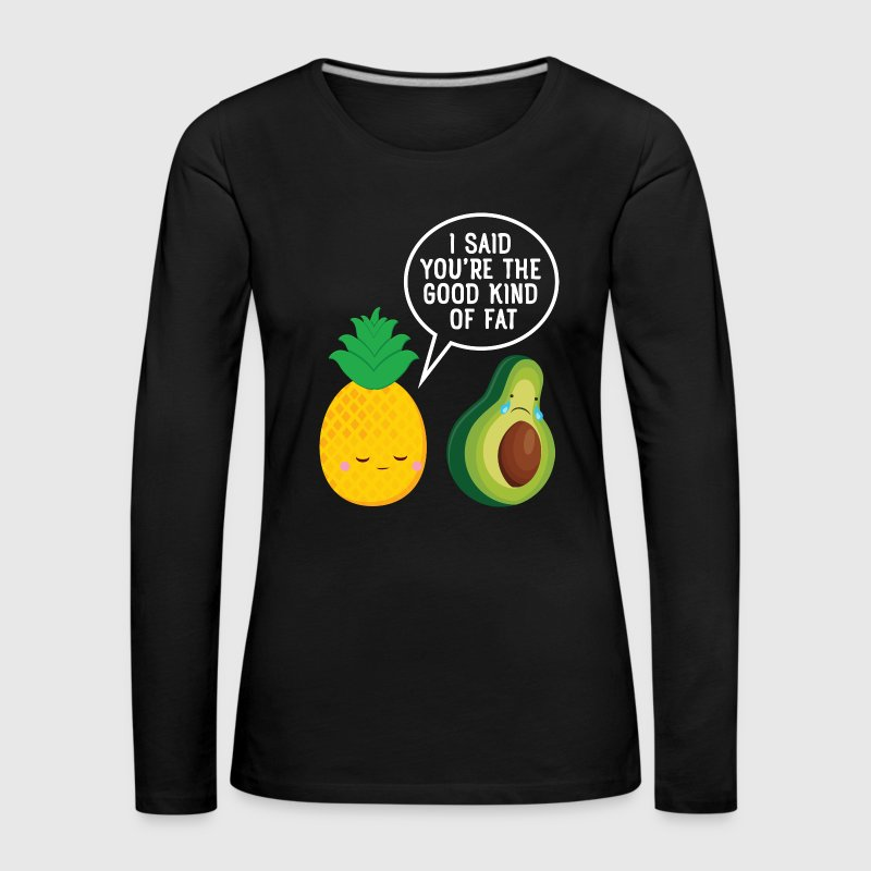 Cute Pineapple & Avocado | You're The Good Fat... - Women's Premium Longsleeve Shirt