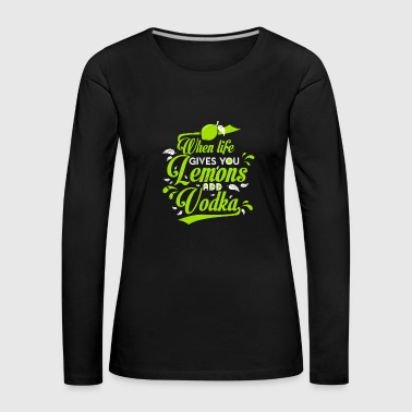 Sauer Geschmack When life gives you Lemons add Vodka | Inspiration - Frauen Premium Langarmshirt