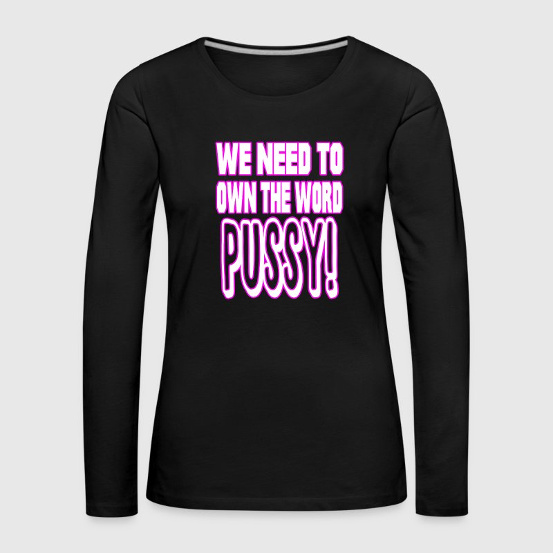 We Need to Own The Word Pussy! - Women's Premium Longsleeve Shirt