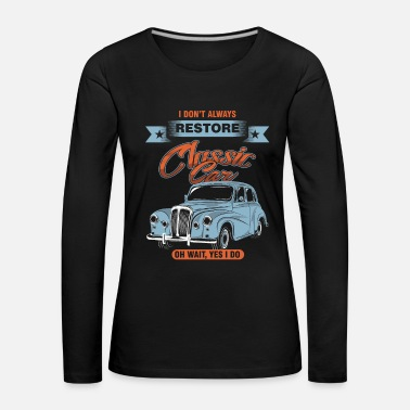 Auto Repair I Don't Always Restore Automobile Restorator - Women's Premium Longsleeve Shirt