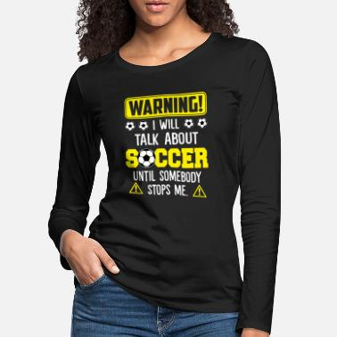 Stop Ball Warning I Will Talk About Soccer Until Somebody - Women's Premium Longsleeve Shirt