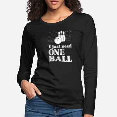 Mens I just need one ball - bowling, bowling, gift - Women's Premium Longsleeve Shirt