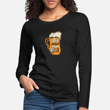 Stop trying to make everyone happy beer - Women's Premium Longsleeve Shirt