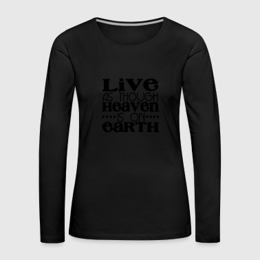 Live as though heaven is one earth - Premium langermet T-skjorte for kvinner