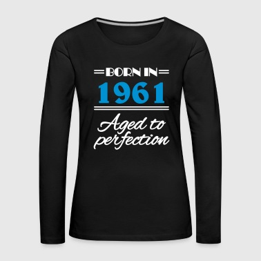 Born in 1961 Aged to perfection - Women's Premium Longsleeve Shirt